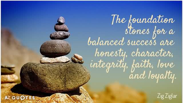 The foundation stones for a balanced success are honesty, character, integrity, faith, love and loyality