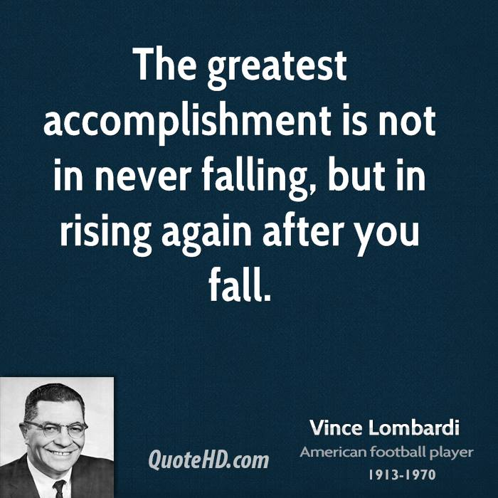 The greatest accomplishment is not in never falling, but in rising again after you fall. Vince Lombard