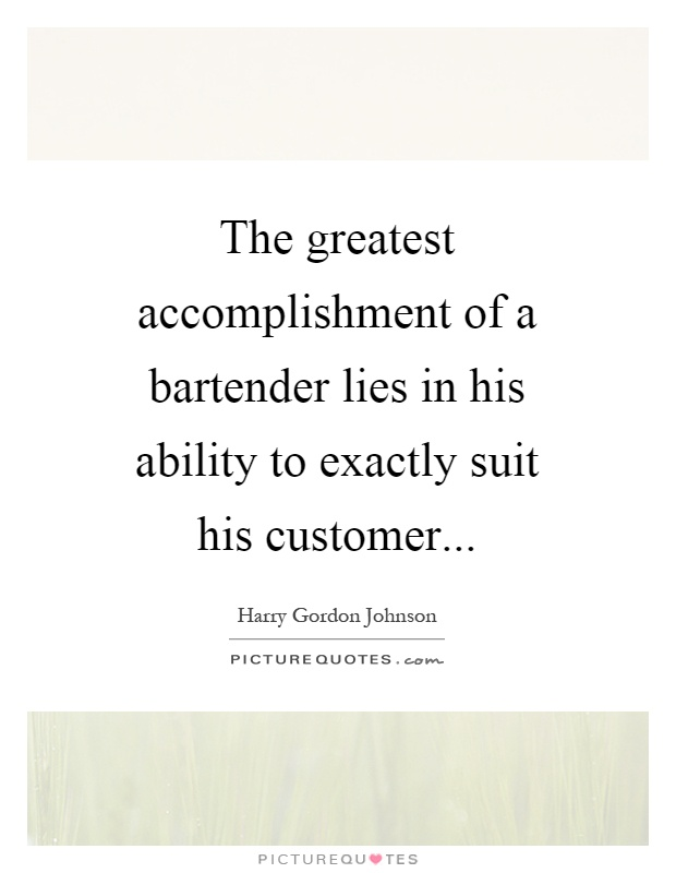 The greatest accomplishment of a bartender lies in his ability to exactly suit his customer. Harry Gordon Johnson