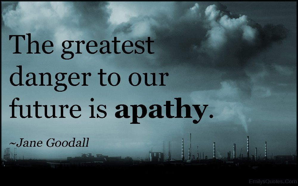 The greatest danger to our future is apathy. Jane Goodall
