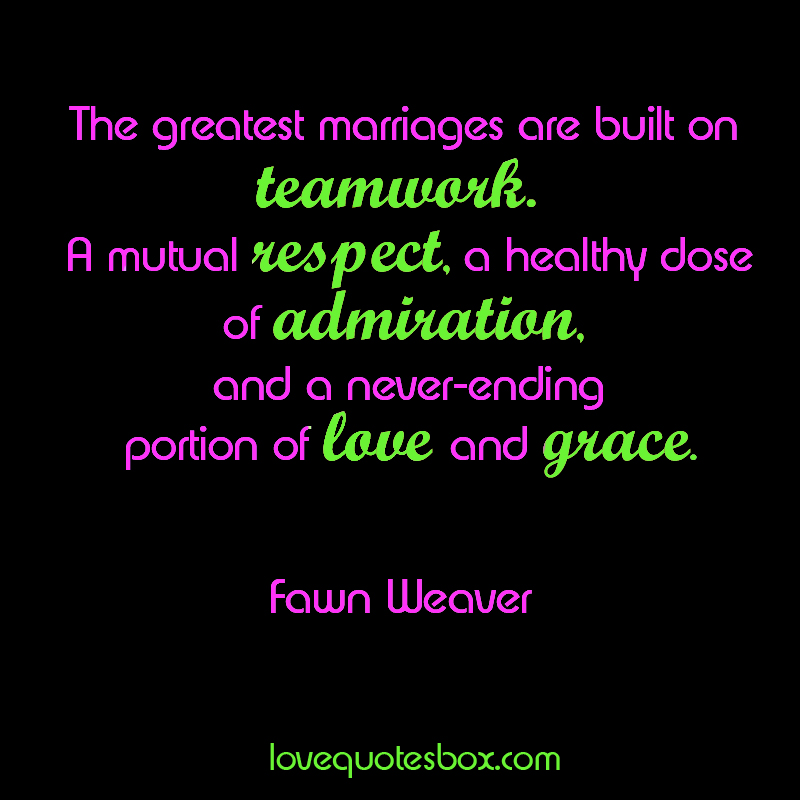 The greatest marriages are built on teamwork. A mutual respect, a healthy dose of admiration, and a never-ending portion of love and grace - Fawn Weaver