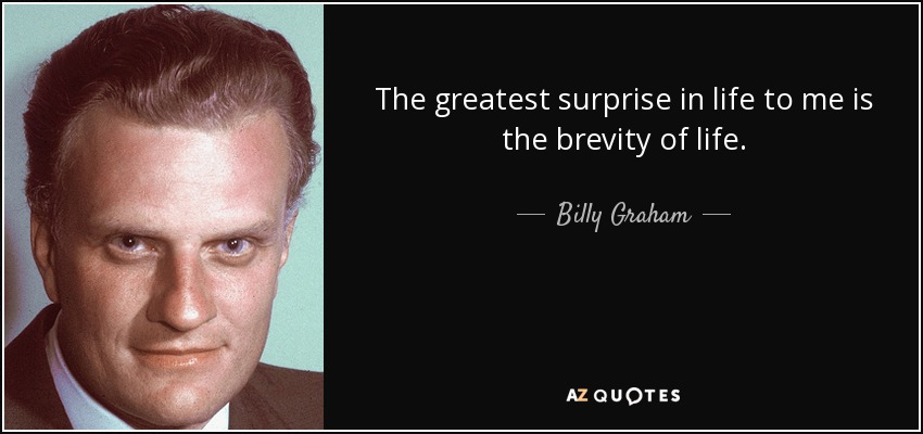 The greatest surprise in life to me is the brevity of life. Billy Graham
