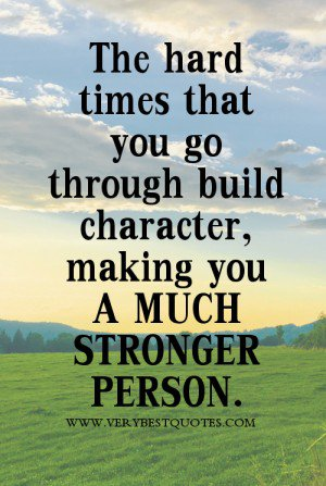 The hard times that you go through build character making you a much stronger person