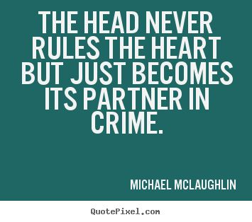 The head never rules the heart, but just becomes its partner in crime. Mignon McLaughlin