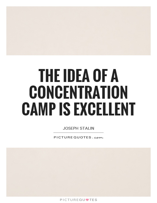 The idea of a concentration camp is excellent. Joseph Stalin