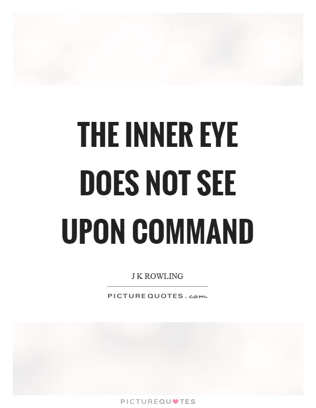 The inner eye does not see upon command. J K Rowling