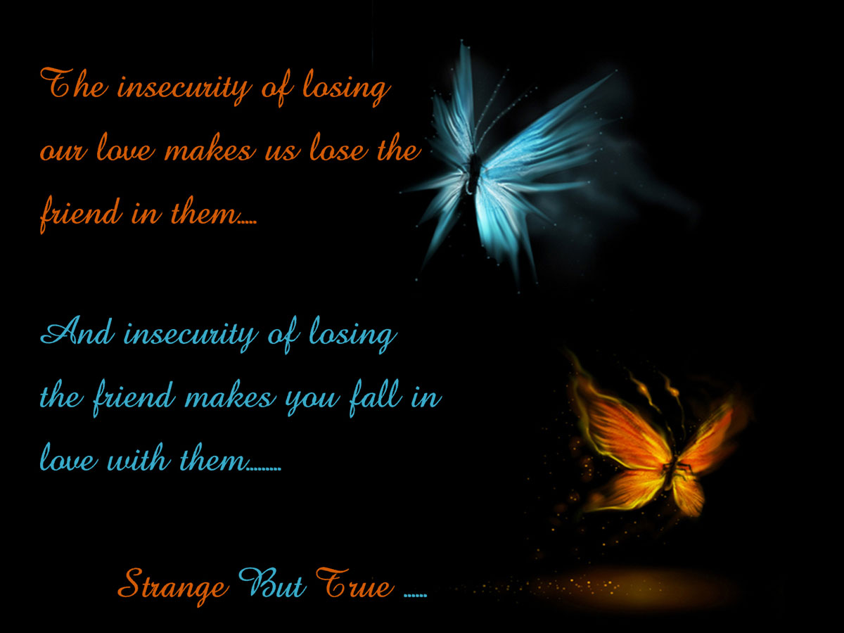 The insecurity of losing our love makes us lose the friend in them, and the insecurity of losing the friend makes you fall in ...