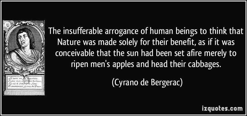 The insufferable arrogance of human beings to think that Nature was made solely for their benefit, as if it was conceivable that the sun had been set afire merely ... Cyrano De Bergerac