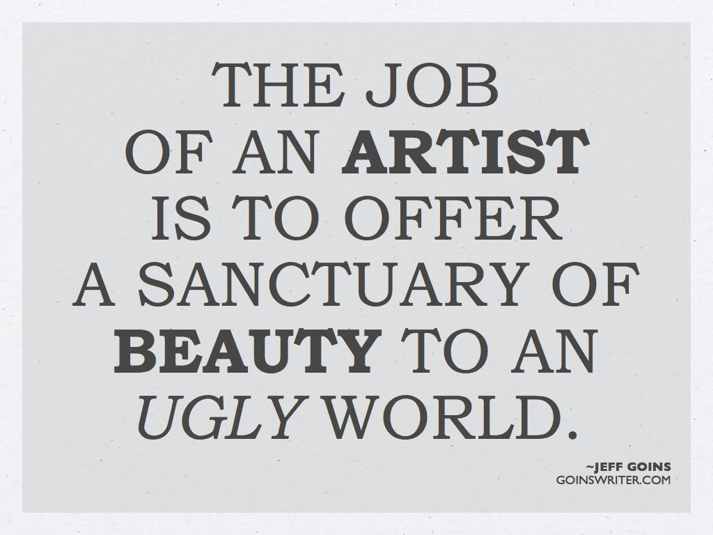The job of an artist is to offer a sanctuary of beauty to an ugly world. Jeff Goins