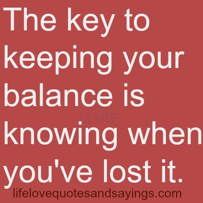 The key to keeping your balance is knowing when you've lost it.