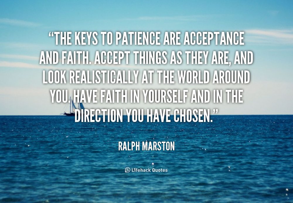 The keys to patience are acceptance and faith. Accept things as they are, and look realistically at the world around you. Have faith... Ralph Marston