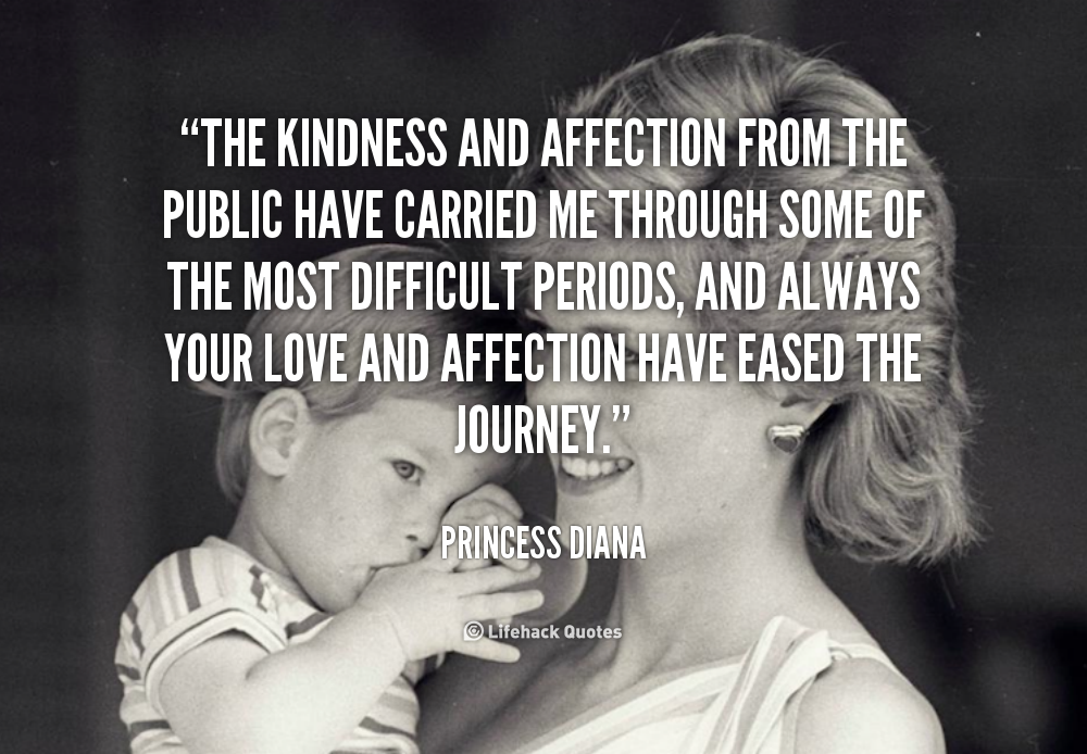 The kindness and affection from the public have carried me through some of the most difficult periods, and always your love and affection... Princess Diana