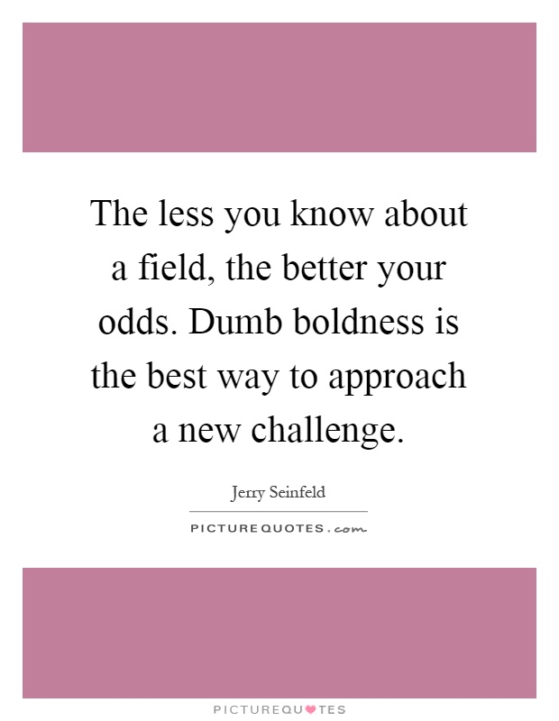 The less you know about a field, the better your odds. Dumb boldness is the best way to approach a new challenge. Jerry Seinfeld