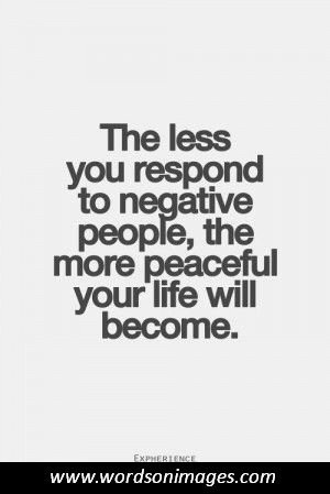 The less you respond to negative people, the more peaceful your life will become