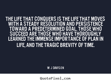 The life that conquers is the life that moves with a steady resolution and persistence toward a ... W.J. Davison