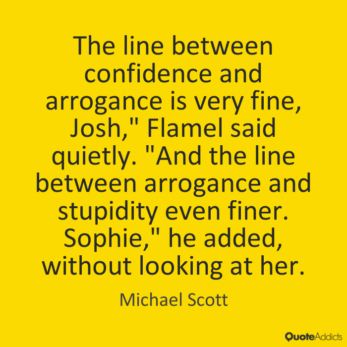 The line between confidence and arrogance is very fine, and the line between arrogance and ... Michael Scott