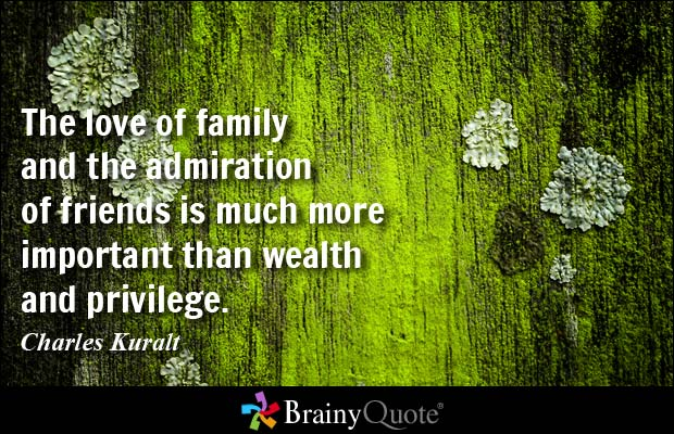 The love of family and the admiration of friends is much more important than wealth and privilege - Charles Kuralt