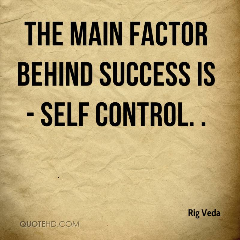 The main factor behind success is self- control. Rig Veda