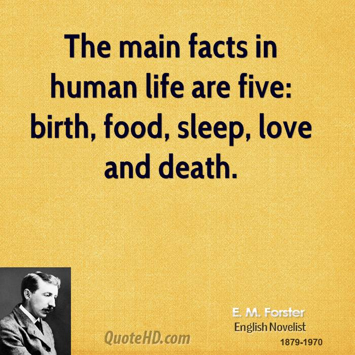 The main facts in human life are five birth, food, sleep, love and death. E. M. Forster