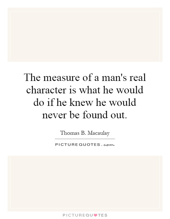 The measure of a man's real character is what he would do if he knew he would never be found out. Thomas B. Macaulay