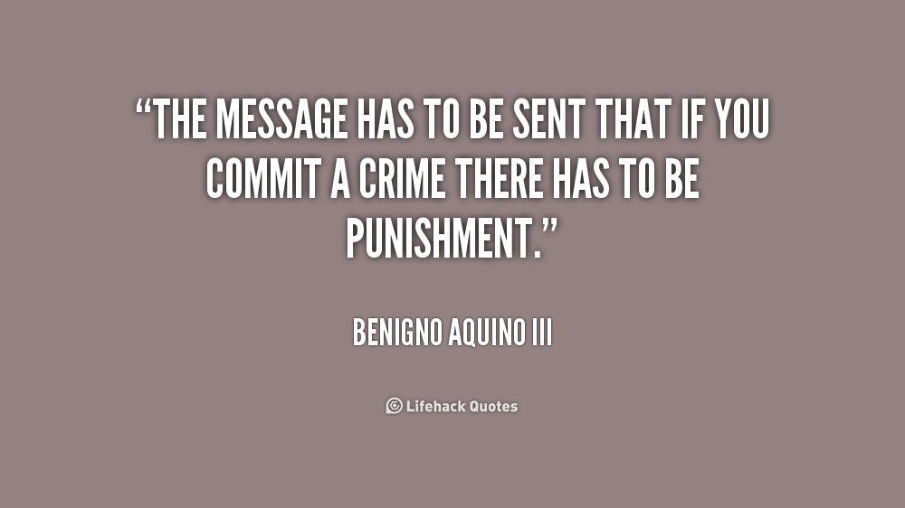 The message has to be sent that if you commit a crime there has to be punishment.  Benigno Aquino III