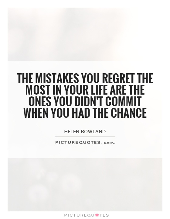 The mistakes you regret the most in your life are the ones you didn't commit when you had the chance. Helen Rowland