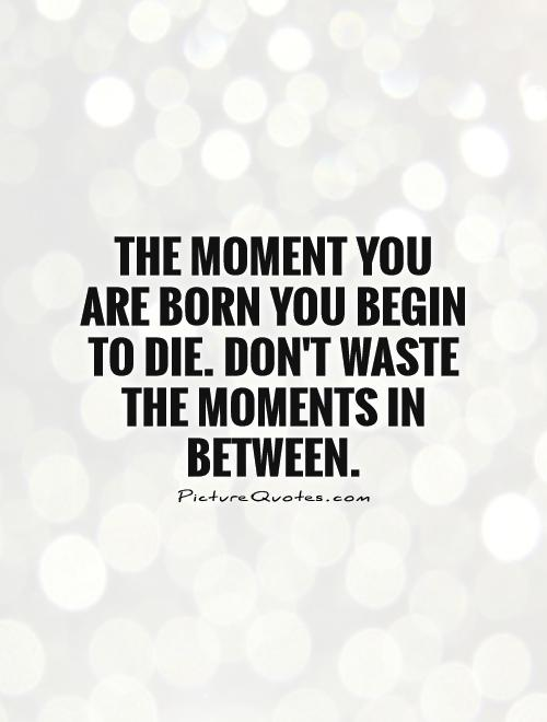 The moment you are born you begin to die. Don't waste the moments in between