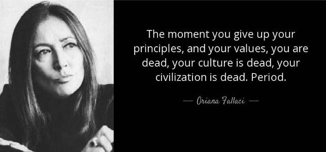 The moment you give up your principles, and your values, you are dead, your culture is dead, your civilization is dead. Period. Oriana Fallaci