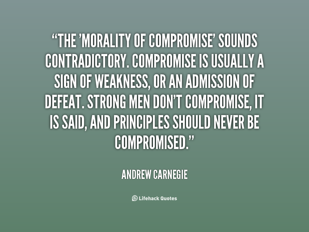 The morality of compromise sounds contradictory. Compromise is usually a sign of weakness, or an admission of defeat. Strong men don't compromise, it... Andrew Carnegie