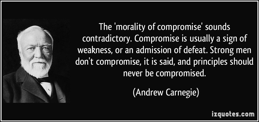 The 'morality of compromise' sounds contradictory. Compromise is usually a sign of weakness, or an admission.. Andrew Carnegie