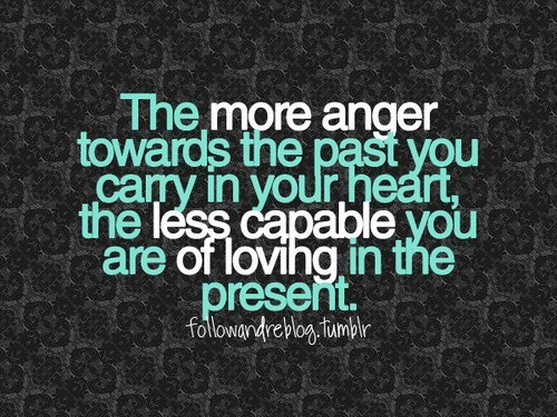 The more anger towards the past you carry in your heart, the less capable you are of loving in the present