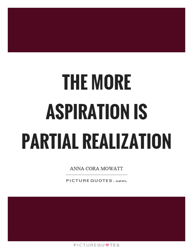 The more aspiration is partial realization. Anna Cora Mowatt