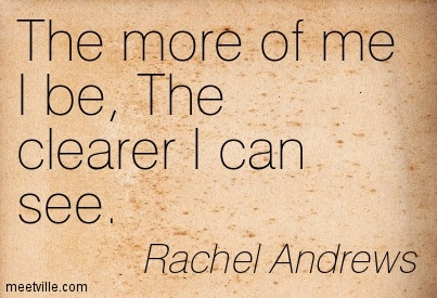 The more of me I be,The clearer I can see.' ... see. Rachel Archelaus