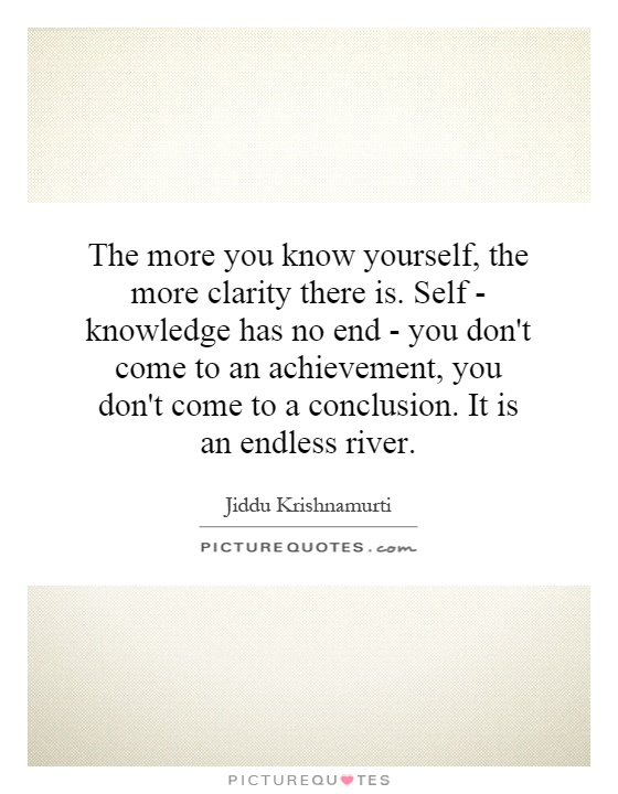 The more you know yourself, the more clarity there is. Self-knowledge has no end - you don't come to an achievement, you don't come to a conclusion. It is an ... Jiddu Krishnamurti