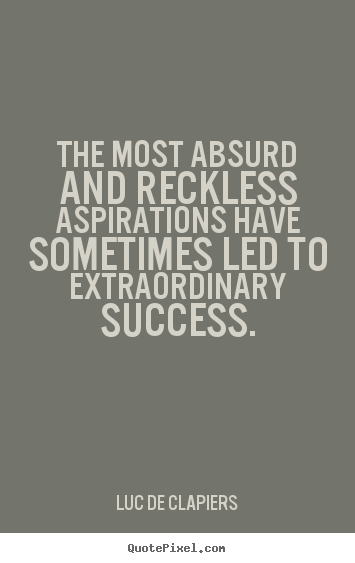The most absurd and reckless aspirations have sometimes led to extraordinary success. Luc de Clapiers