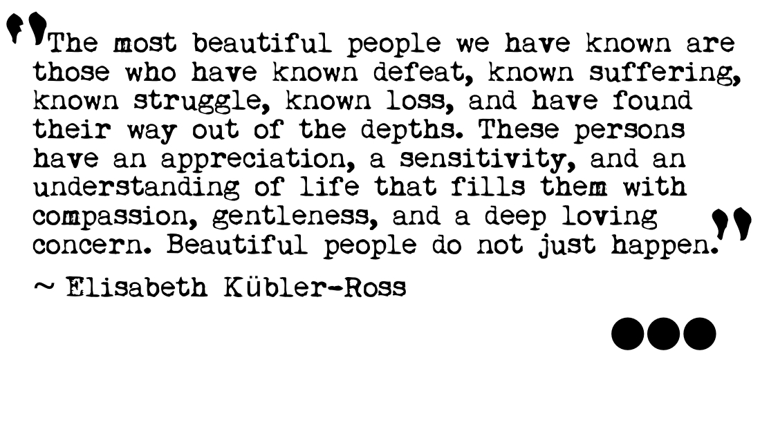 The most beautiful people we have known are those who have known defeat, known suffering, known struggle, known loss, and have found their way out of the ... Elisabeth Kubler Ross