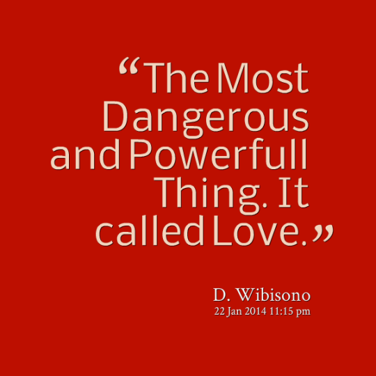 The most dangerous and powerful thing.. It called love. D. Wibisono
