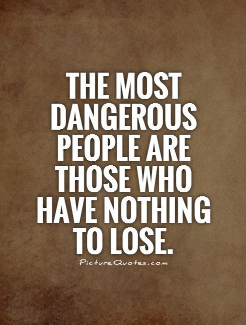 The most dangerous people are those who have nothing to lose