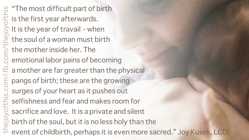 The most difficult part of birth is the first year afterwards. It is the year of travail - when the soul of a woman must birth the mother inside her. The emotional labour... Joy Kusek