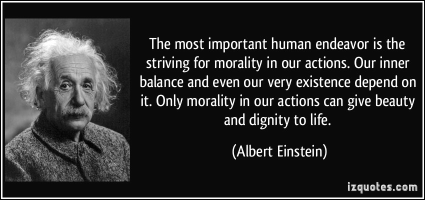 The most important human endeavor is the striving for morality in our actions. Our inner balance and even our very existence depend on it. Only morality in our.. Albert Einstein