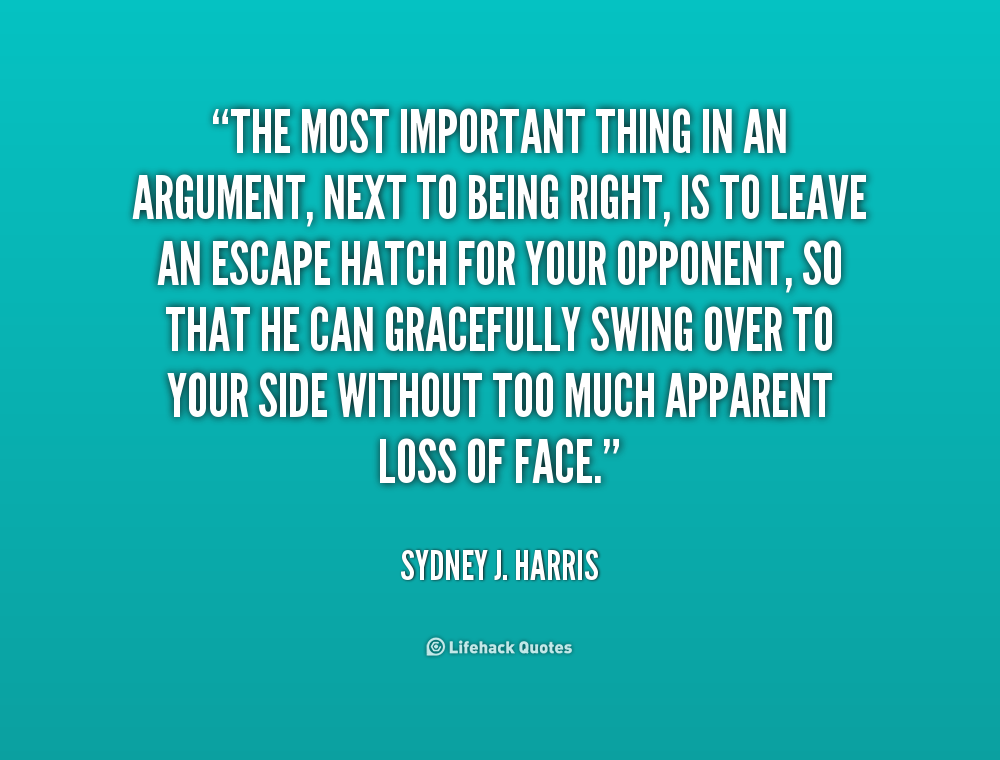 The most important thing in an argument, next to being right, is to leave an escape hatch for your opponent, so that he can gracefully swing over to your side.. Sydney J. Harris