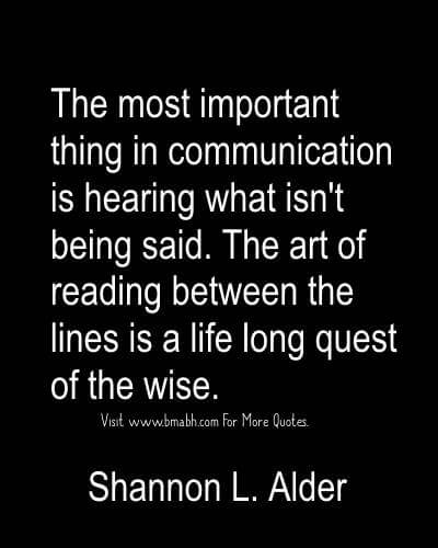 The most important thing in communication is hearing what isn't being said. The art of reading between the lines is a life long quest... Shannon L. Alder