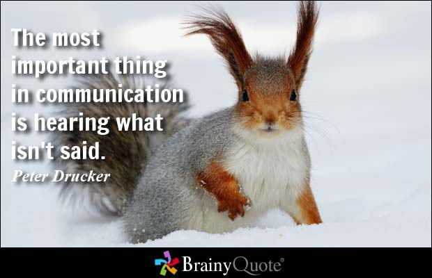 The most important thing in communication is hearing what isn't said. Peter Drucker