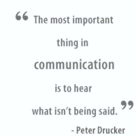 The most important thing in communication is to hear what isn't being said. Peter F. Drucker