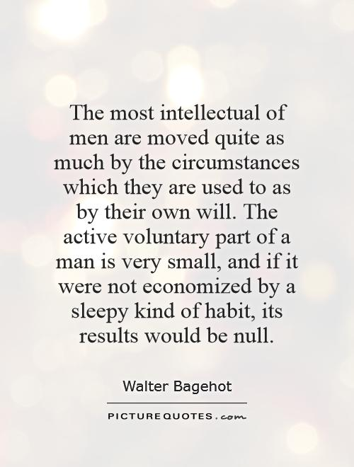 The most intellectual of men are moved quite as much by the circumstances which they are used to as by their own will. The... Walter Bagehot