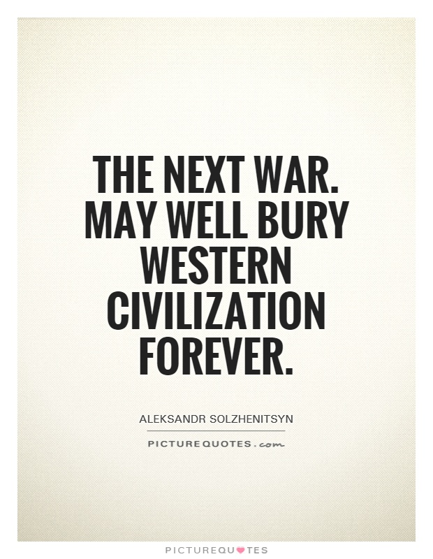 The next war... may well bury Western civilization forever. Aleksandr Solzhenitsyn