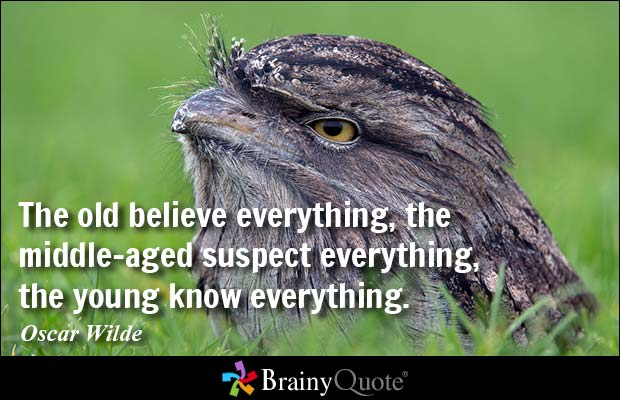 The old believe everything, the middle-aged suspect everything, the young know everything - Oscar Wilde