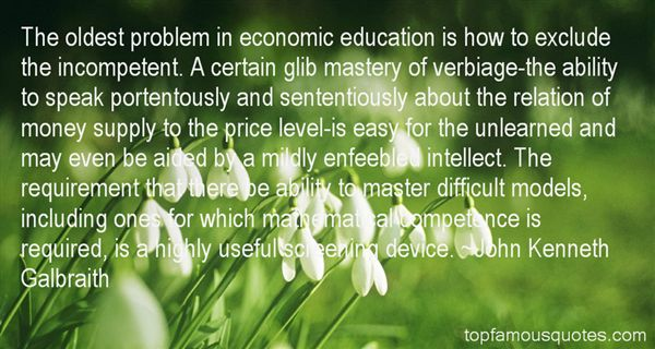 The oldest problem in economic education is how to exclude the incompetent. A certain glib mastery of verbiage-the ability to s... John Kenneth Galbraith