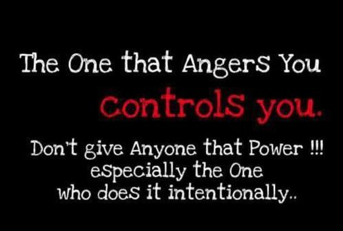 The one that angers you controls you. Don't give anyone that power -- especially the one who does it intentionally.