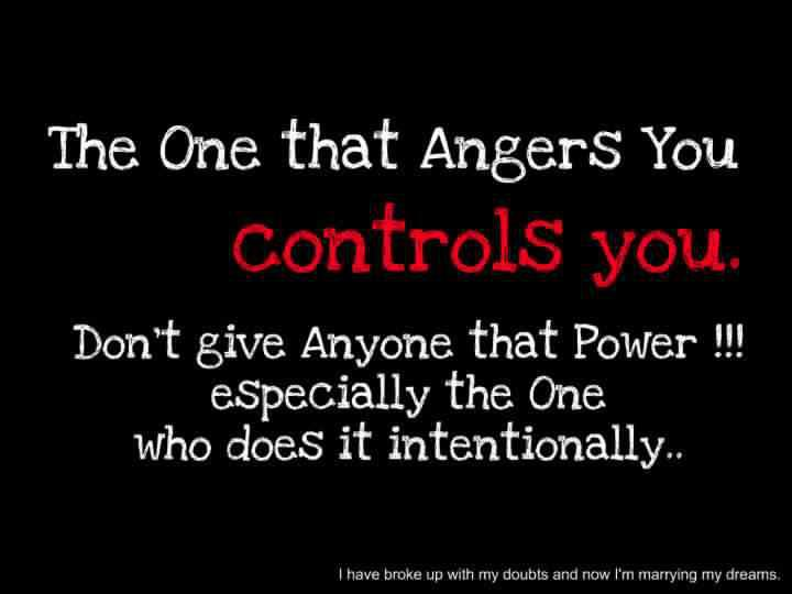 The one that angers you controls you. Don't give anyone the power, especially the one who does it intentionally